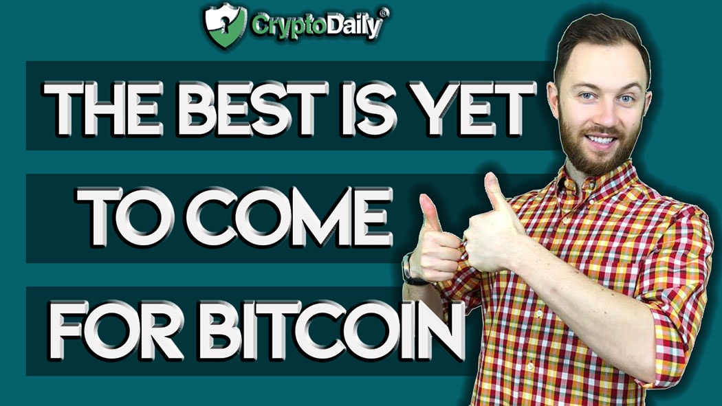 Why The Best Is Yet To Come For Bitcoin