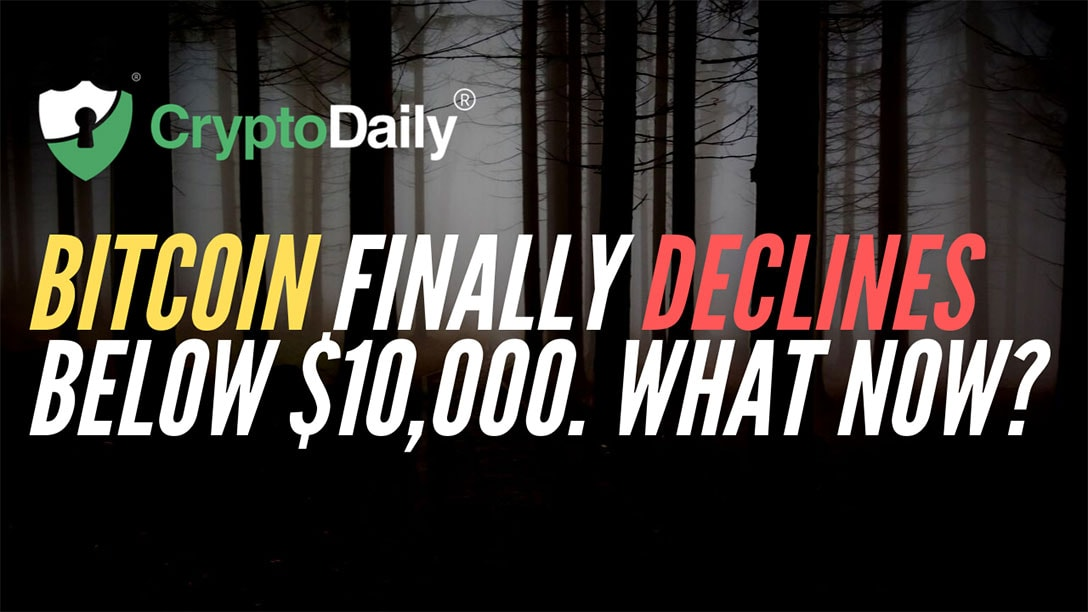 Bitcoin (BTC) Finally Declines Below $10,000. What Now?