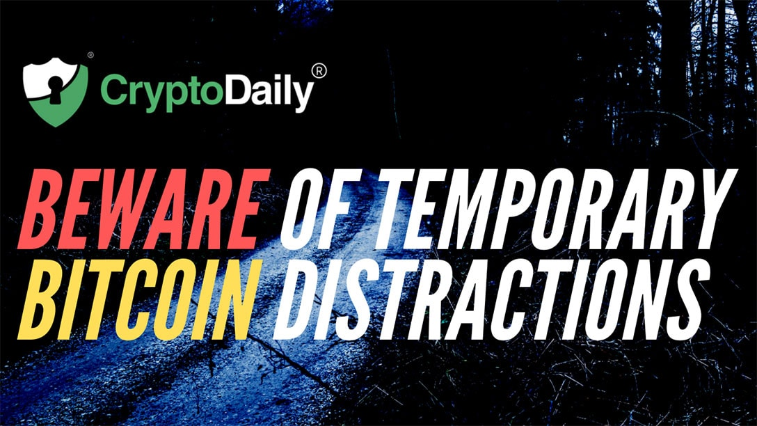 Beware Of Temporary Bitcoin Distractions