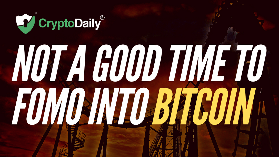 Not A Good Time To FOMO Into Bitcoin