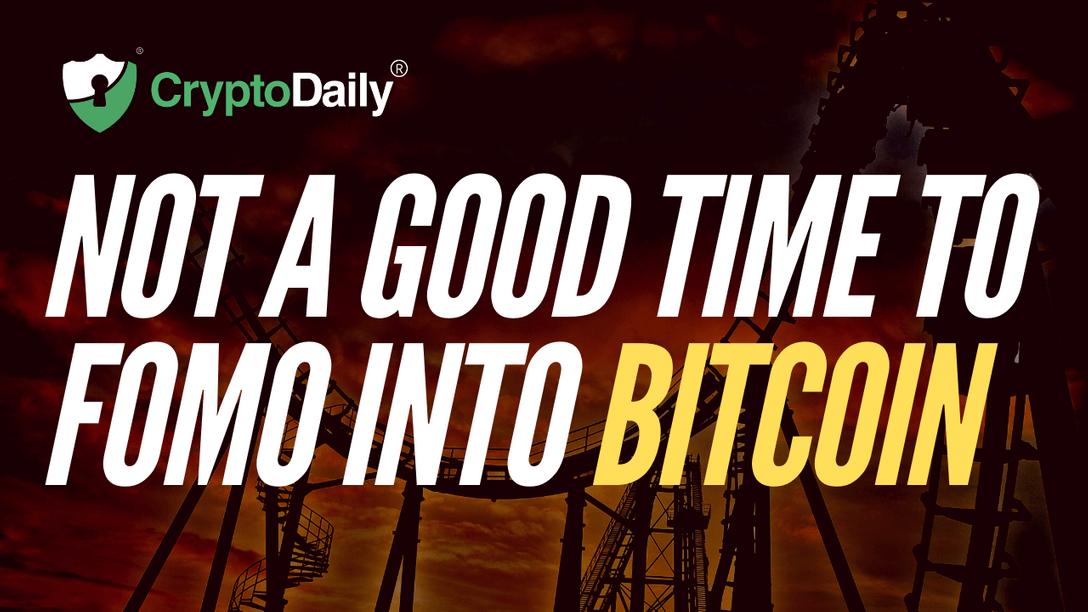 Not A Good Time To FOMO Into Bitcoin